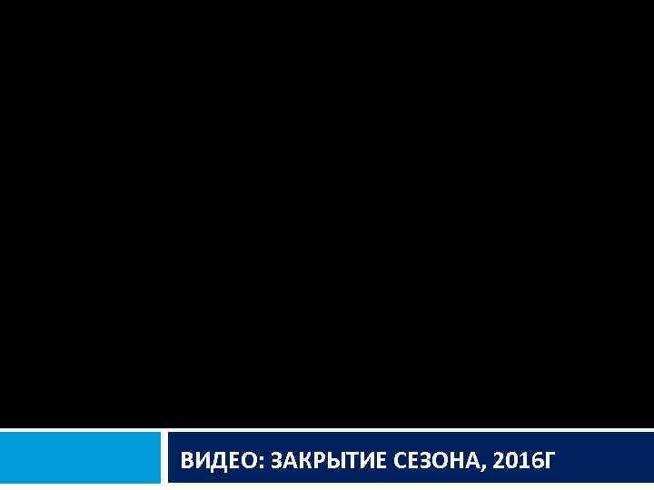 ВИДЕО: ЗАКРЫТИЕ СЕЗОНА, 2016 Г