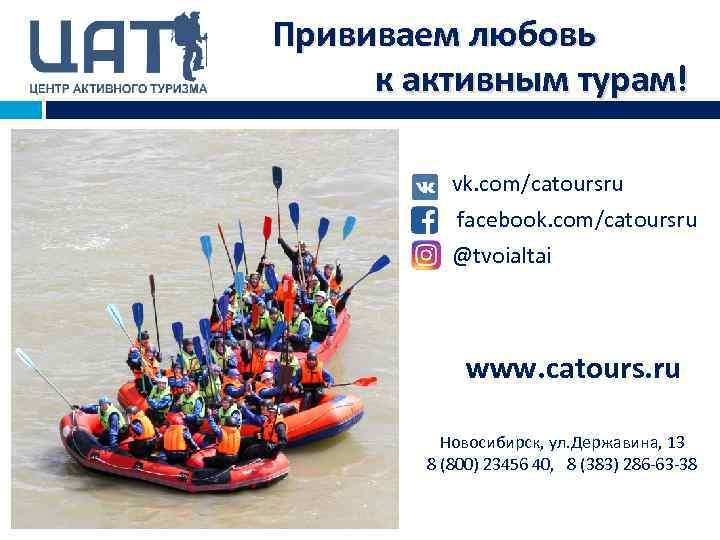 Прививаем любовь к активным турам! vk. com/catoursru facebook. com/catoursru @tvoialtai www. catours. ru Новосибирск,