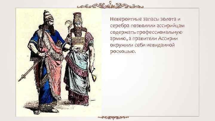 Невероятные запасы золота и серебра позволяли ассирийцам содержать профессиональную армию, а правители Ассирии окружили