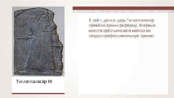 В 746 г. до н. э. царь Тиглатпаласар провёл в армии реформу. Впервые вместо