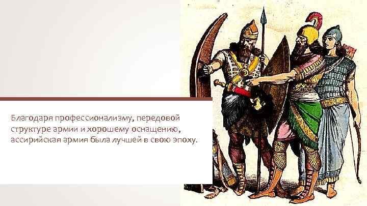 Благодаря профессионализму, передовой структуре армии и хорошему оснащению, ассирийская армия была лучшей в свою