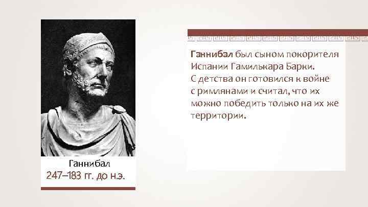 Ганнибал был сыном покорителя Испании Гамилькара Барки. С детства он готовился к войне с