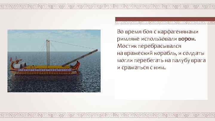 Во время боя с карфагенянами римляне использовали ворон. Мостик перебрасывался на вражеский корабль, и