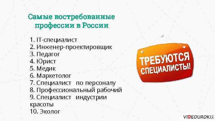 Самые востребованные профессии в России 1. IT-специалист 2. Инженер-проектировщик 3. Педагог 4. Юрист 5.