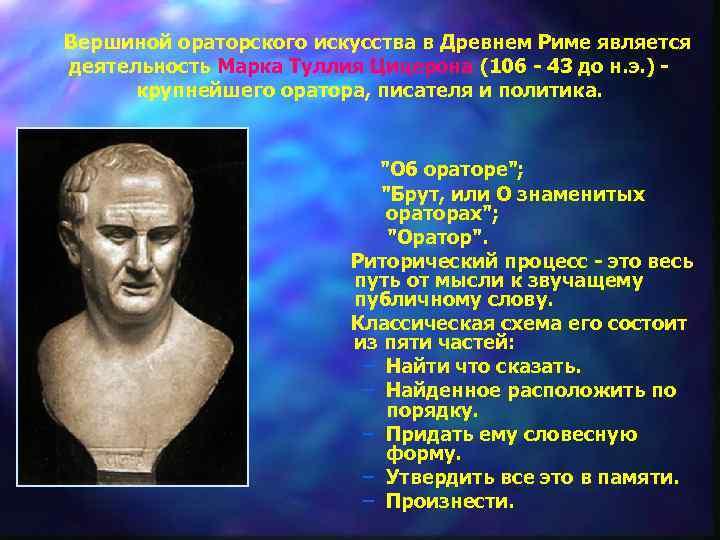 Вершиной ораторского искусства в Древнем Риме является деятельность Марка Туллия Цицерона (106 -