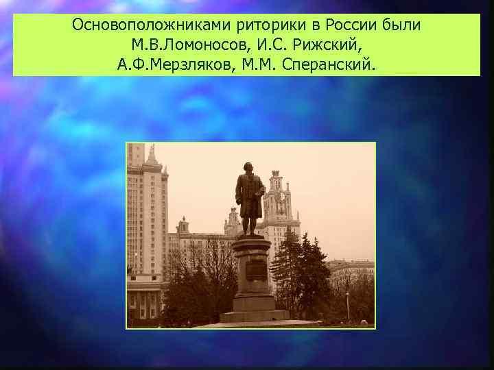 Основоположниками риторики в России были М. В. Ломоносов, И. С. Рижский, А. Ф. Мерзляков,