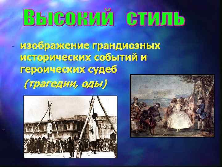 - . изображение грандиозных исторических событий и героических судеб (трагедии, оды)