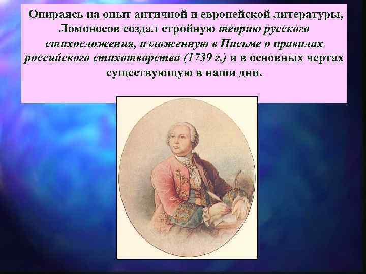 Опираясь на опыт античной и европейской литературы, Ломоносов создал стройную теорию русского стихосложения,