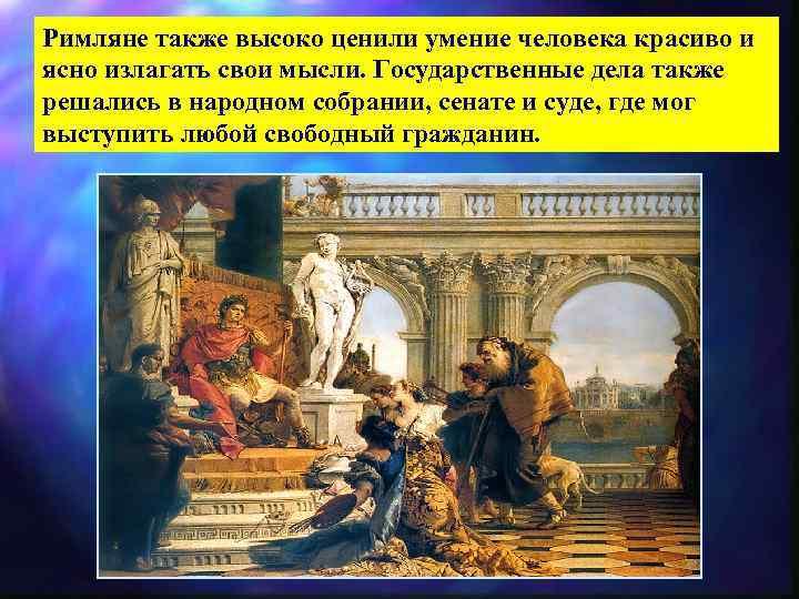Римляне также высоко ценили умение человека красиво и ясно излагать свои мысли. Государственные дела