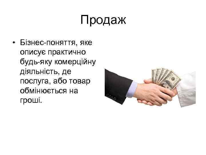 Продаж • Бізнес-поняття, яке описує практично будь-яку комерційну діяльність, де послуга, або товар обмінюється