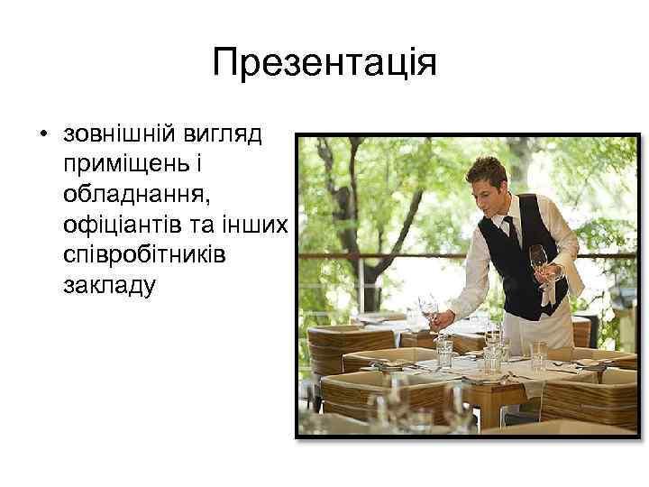 Презентація • зовнішній вигляд приміщень і обладнання, офіціантів та інших співробітників закладу