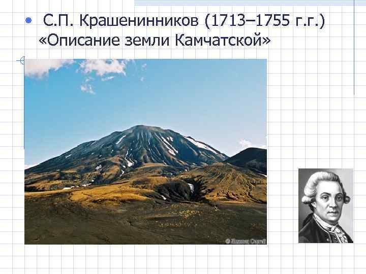 • С. П. Крашенинников (1713– 1755 г. г. ) «Описание земли Камчатской»