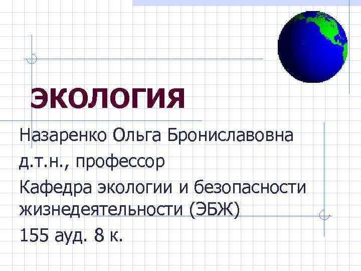 ЭКОЛОГИЯ Назаренко Ольга Брониславовна д. т. н. , профессор Кафедра экологии и безопасности жизнедеятельности