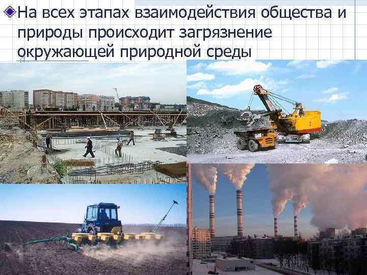 На всех этапах взаимодействия общества и природы происходит загрязнение окружающей природной среды