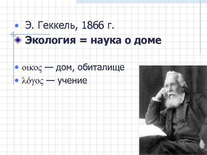 • Э. Геккель, 1866 г. Экология = наука о доме • οικος —