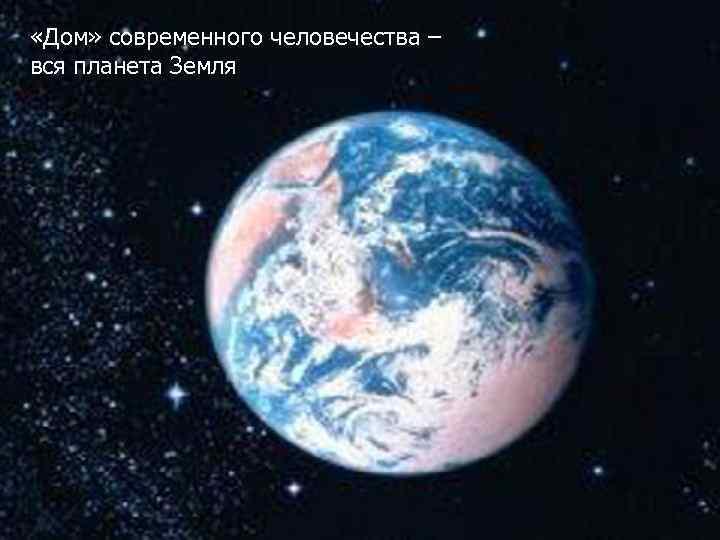 «Дом» современного человечества – вся планета Земля