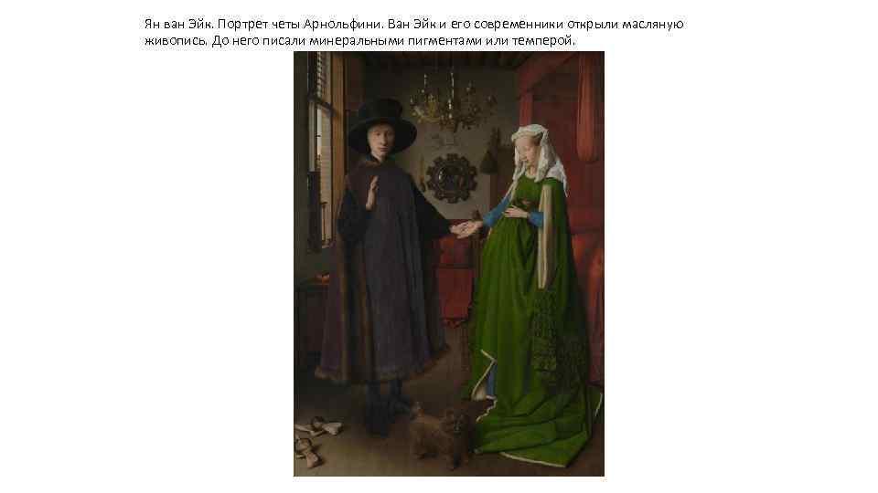 Ян ван Эйк. Портрет четы Арнольфини. Ван Эйк и его современники открыли масляную живопись.