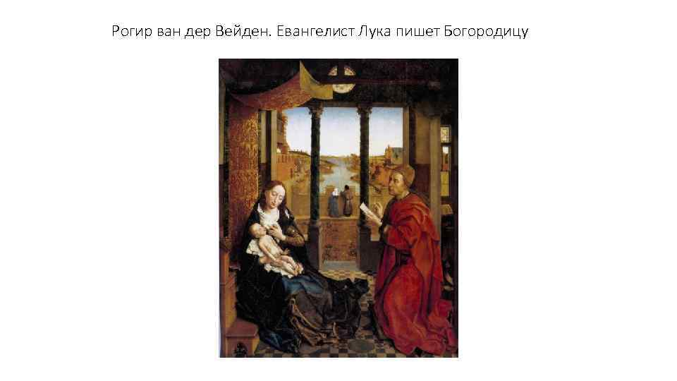 Рогир ван дер Вейден. Евангелист Лука пишет Богородицу