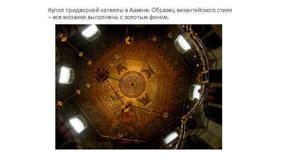 Купол придворной капеллы в Аахене. Образец византийского стиля – все мозаики выполнены с золотым