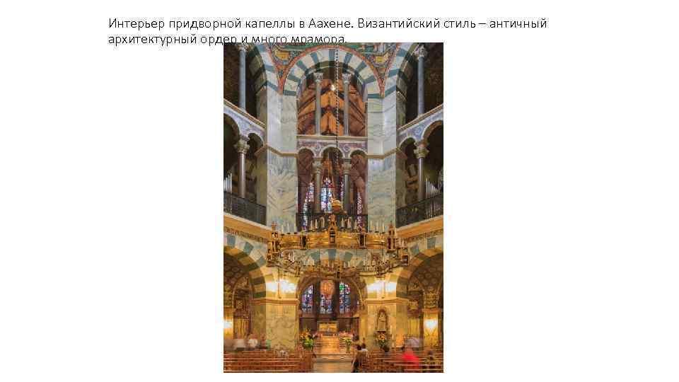 Интерьер придворной капеллы в Аахене. Византийский стиль – античный архитектурный ордер и много мрамора.