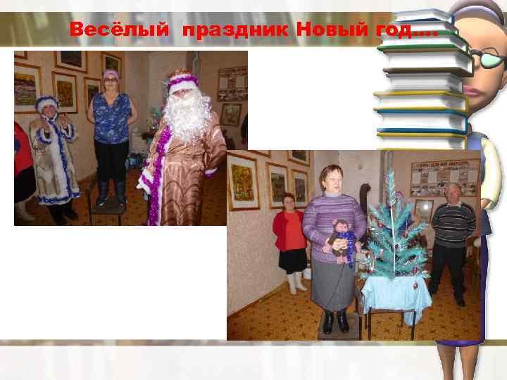 Весёлый праздник Новый год….