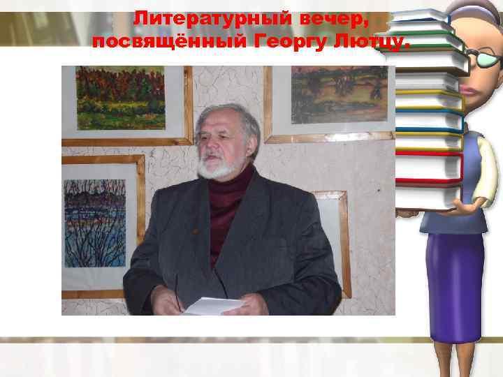 Литературный вечер, посвящённый Георгу Лютцу.