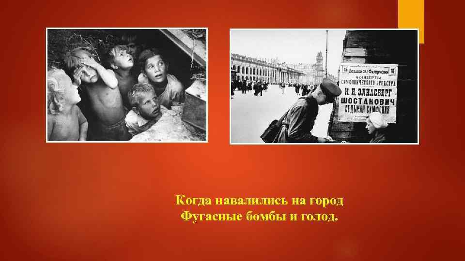 Когда навалились на город Фугасные бомбы и голод.