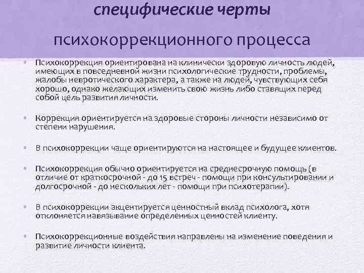 специфические черты психокоррекционного процесса • Психокоррекция ориентирована на клинически здоровую личность людей, имеющих в