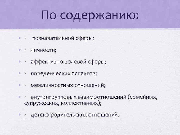 По содержанию: • · познавательной сферы; • · личности; • · аффективно-волевой сферы; •