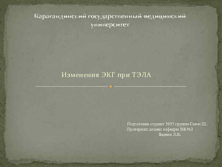 Карагандинский государственный медицинский университет Изменения ЭКГ при ТЭЛА Подготовил студент 5057 группы Совет Ш.