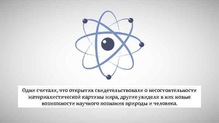 Одни считали, что открытия свидетельствовали о несостоятельности материалистической картины мира, другие увидели в них