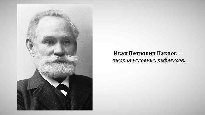 Иван Петрович Павлов — теория условных рефлексов.