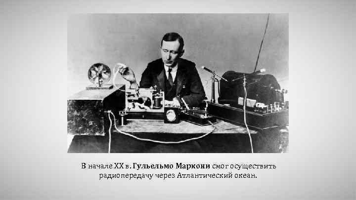 В начале XX в. Гульельмо Маркони смог осуществить радиопередачу через Атлантический океан.