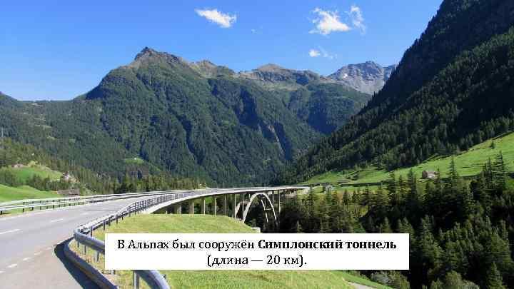 В Альпах был сооружён Симплонский тоннель (длина — 20 км).