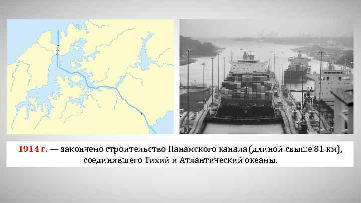 1914 г. — закончено строительство Панамского канала (длиной свыше 81 км), соединившего Тихий и