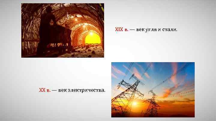 XIX в. — век угля и стали. XX в. — век электричества.