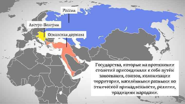Россия Австро-Венгрия Османская держава Государства, которые на протяжении столетий присоединяли к себе путём завоевания,