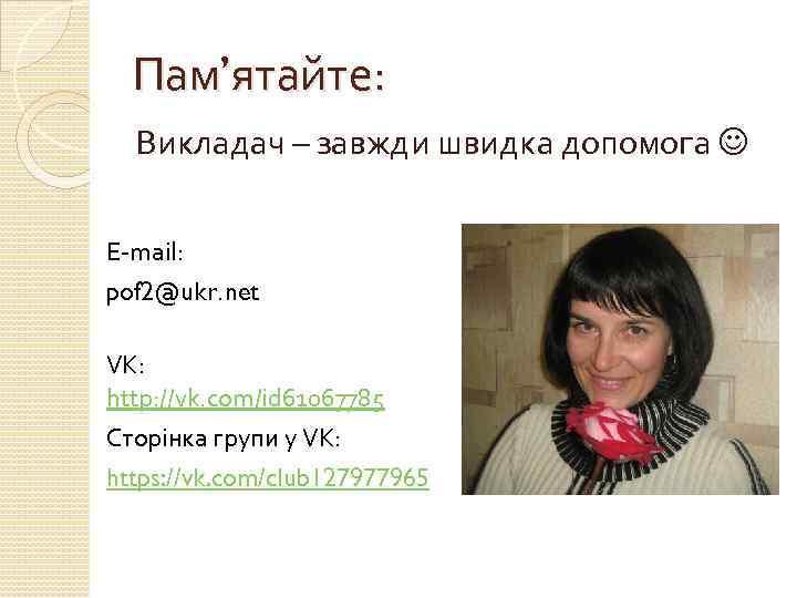 Пам'ятайте: Викладач – завжди швидка допомога E-mail: pof 2@ukr. net VK: http: //vk. com/id