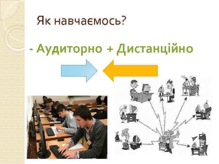 Як навчаємось? - Аудиторно + Дистанційно