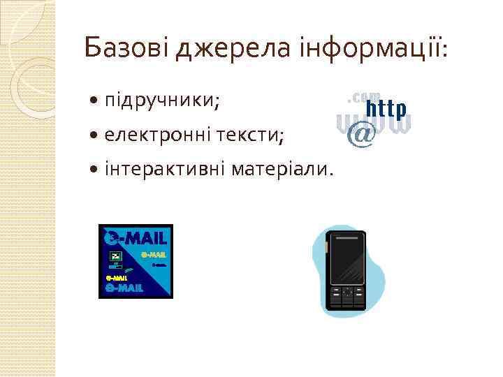 Базові джерела інформації: підручники; електронні тексти; інтерактивні матеріали.