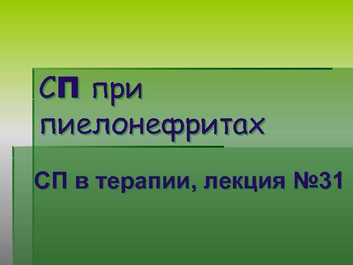 СП при пиелонефритах СП в терапии, лекция № 31