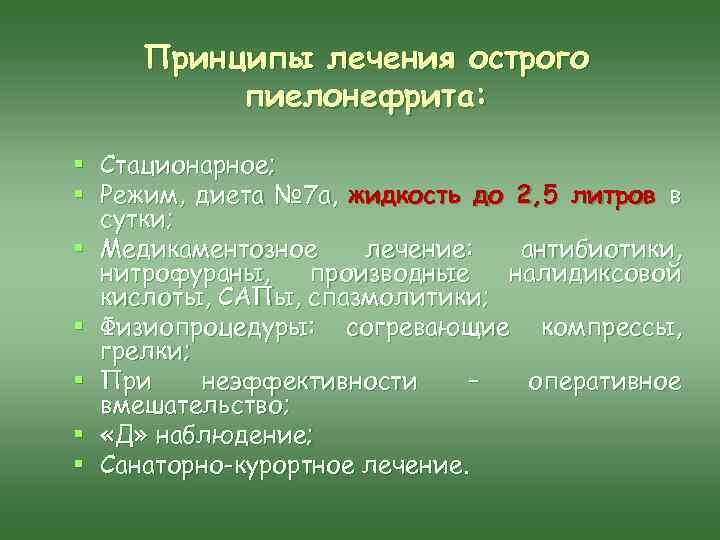 Принципы лечения острого пиелонефрита: § Стационарное; § Режим, диета № 7 а, жидкость до