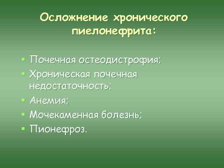 Осложнение хронического пиелонефрита: § Почечная остеодистрофия; § Хроническая почечная недостаточность; § Анемия; § Мочекаменная