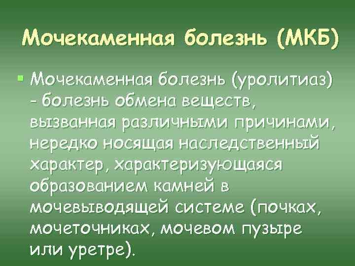 Мочекаменная болезнь (МКБ) § Мочекаменная болезнь (уролитиаз) - болезнь обмена веществ, вызванная различными причинами,
