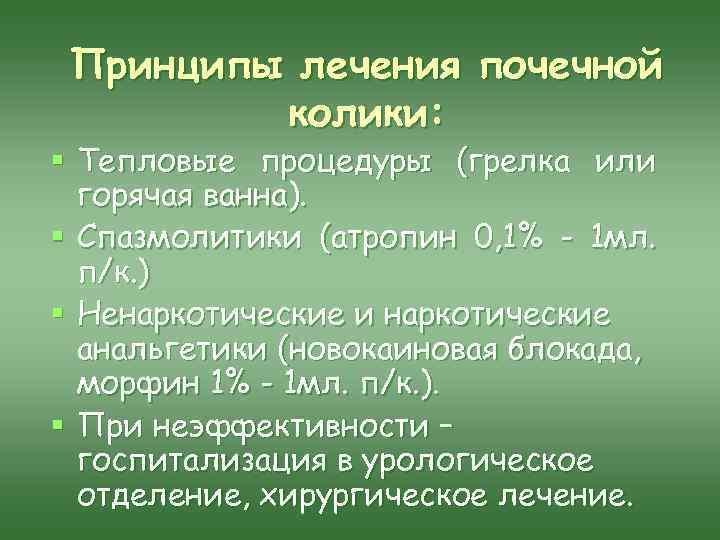 Принципы лечения почечной колики: § Тепловые процедуры (грелка или горячая ванна). § Спазмолитики (атропин