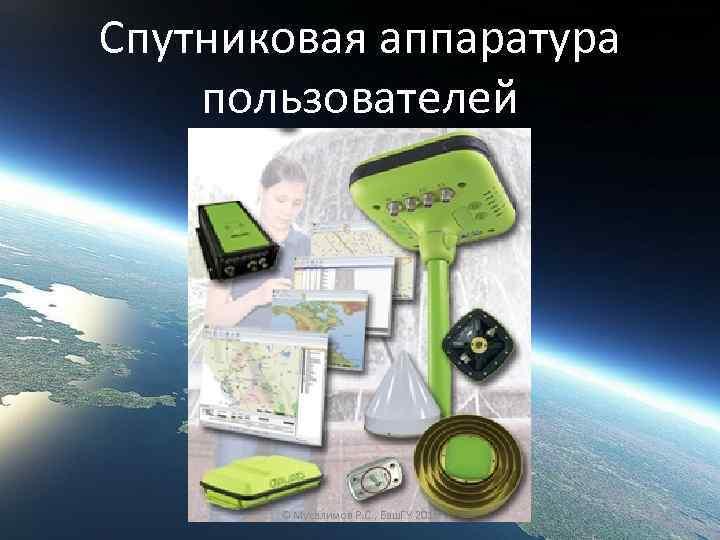 Спутниковая аппаратура пользователей © Мусалимов Р. С. , Баш. ГУ 2016