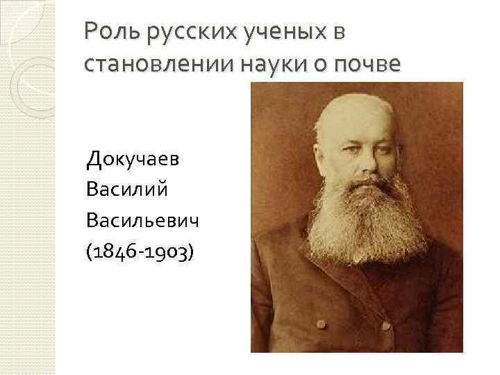Роль русских ученых в становлении науки о почве Докучаев Василий Васильевич (1846 -1903)