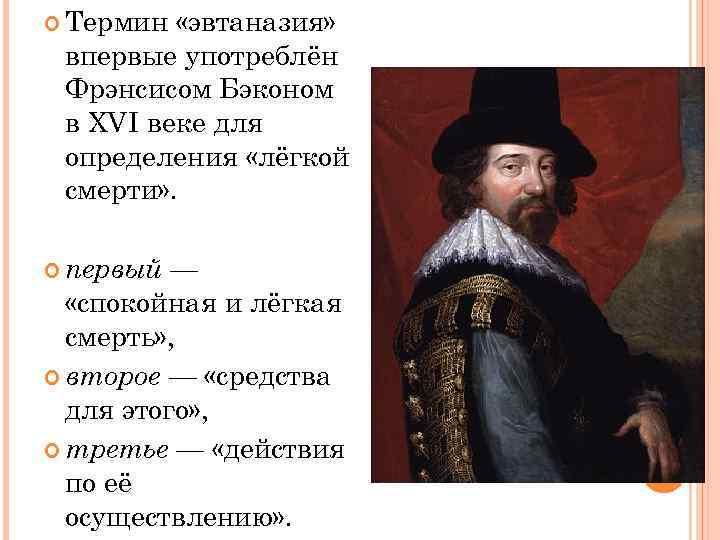 Термин «эвтаназия» впервые употреблён Фрэнсисом Бэконом в XVI веке для определения «лёгкой смерти»