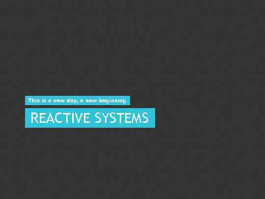 This is a new day, a new beginning REACTIVE SYSTEMS PUBLIC 20