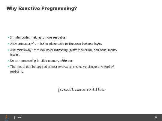 Why Reactive Programming? • Simpler code, making it more readable. • Abstracts away from